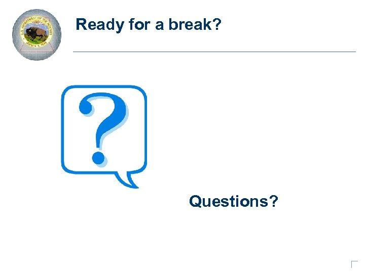 Ready for a break? Questions?