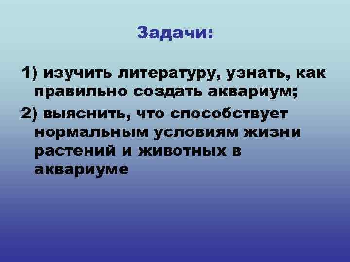 Задачи: 1) изучить литературу, узнать, как правильно создать аквариум; 2) выяснить, что способствует нормальным