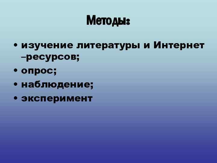 Методы: • изучение литературы и Интернет –ресурсов; • опрос; • наблюдение; • эксперимент