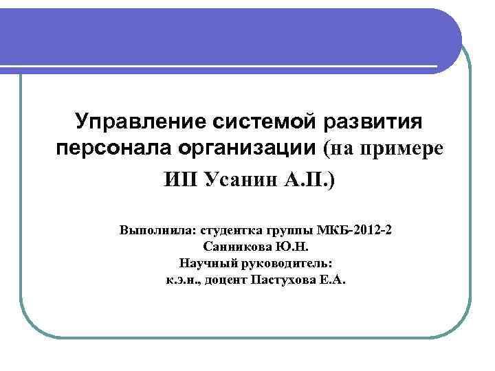 Управление системой развития персонала организации (на примере ИП Усанин А. П. ) Выполнила: студентка