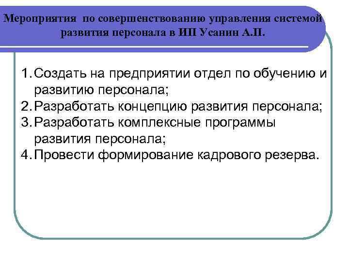 Мероприятия по совершенствованию управления системой развития персонала в ИП Усанин А. П. 1. Создать