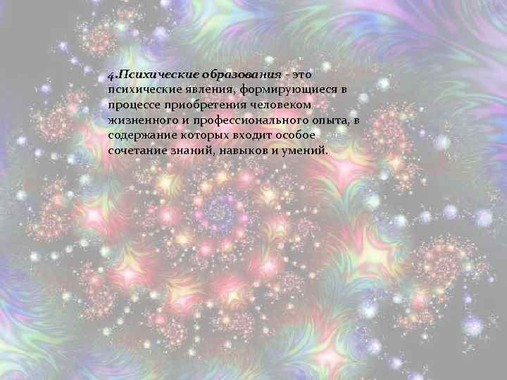 4. Психические образования - это психические явления, формирующиеся в процессе приобретения человеком жизненного и