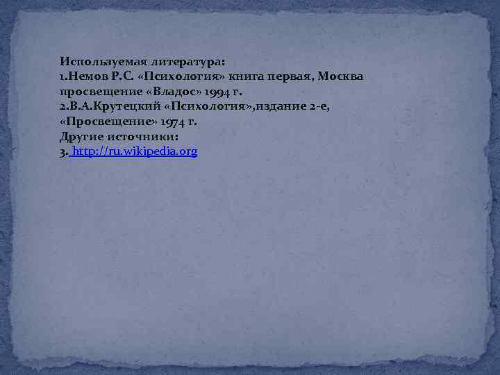 Используемая литература: 1. Немов Р. С. «Психология» книга первая, Москва просвещение «Владос» 1994 г.