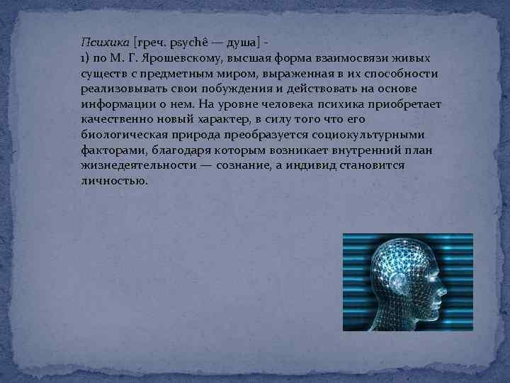 Психика [греч. psychê — душа] 1) по М. Г. Ярошевскому, высшая форма взаимосвязи живых
