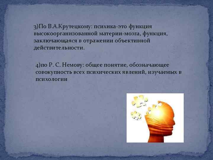 3)По В. А. Крутецкому: психика-это функция высокоорганизованной материи-мозга, функция, заключающаяся в отражении объективной действительности.
