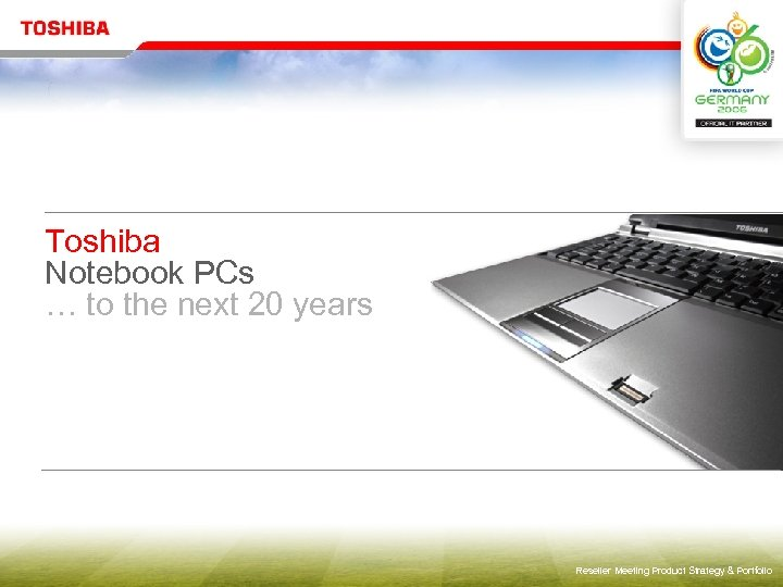 Toshiba Notebook PCs … to the next 20 years Reseller Meeting Product Strategy &