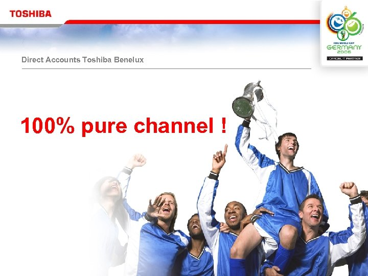 Direct Accounts Toshiba Benelux 100% pure channel !
