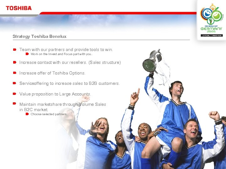 Strategy Toshiba Benelux Team with our partners and provide tools to win. Work on