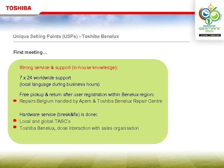 Unique Selling Points (USPs) - Toshiba Benelux First meeting… Strong service & support (in-house