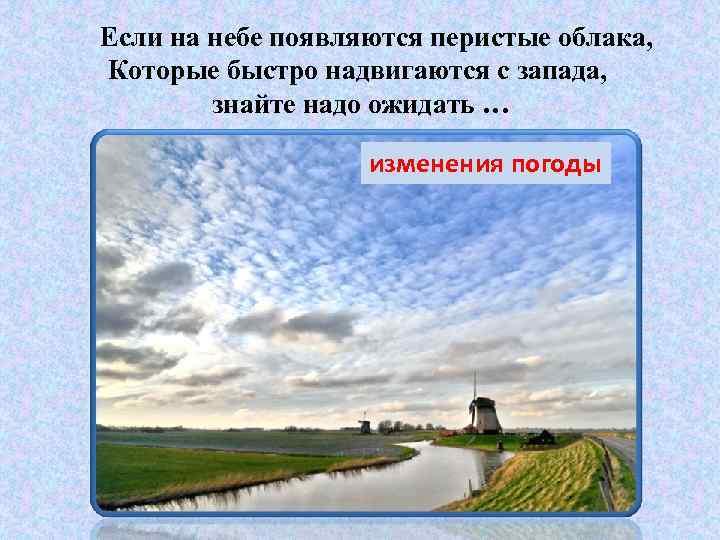 Если на небе появляются перистые облака, Которые быстро надвигаются с запада, знайте надо ожидать