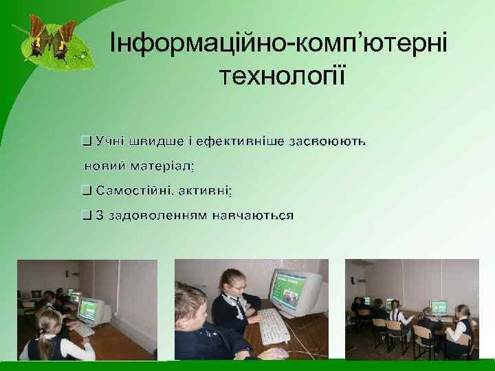 Інформаційно-комп'ютерні технології q Учні швидше і ефективніше засвоюють новий матеріал; q Самостійні, активні; q