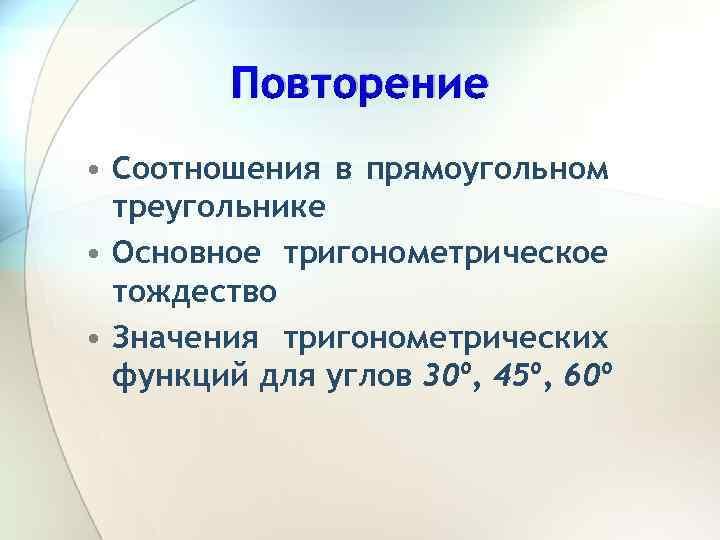 Повторение • Соотношения в прямоугольном треугольнике • Основное тригонометрическое тождество • Значения тригонометрических функций
