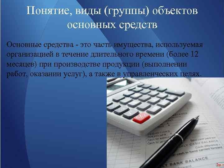Понятие, виды (группы) объектов основных средств Основные средства - это часть имущества, используемая организацией