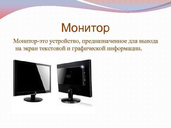 Монитор-это устройство, предназначенное для вывода на экран текстовой и графической информации.