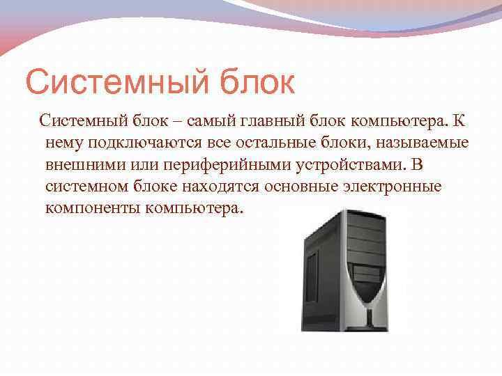 Системный блок – самый главный блок компьютера. К нему подключаются все остальные блоки, называемые