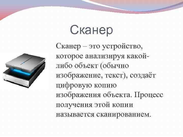Сканер – это устройство, которое анализируя какойлибо объект (обычно изображение, текст), создаёт цифровую копию