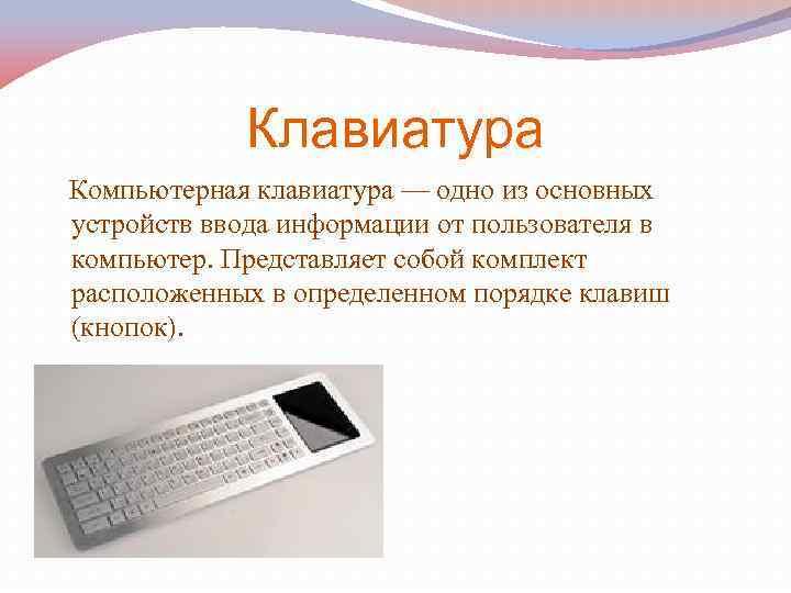 Клавиатура Компьютерная клавиатура — одно из основных устройств ввода информации от пользователя в компьютер.