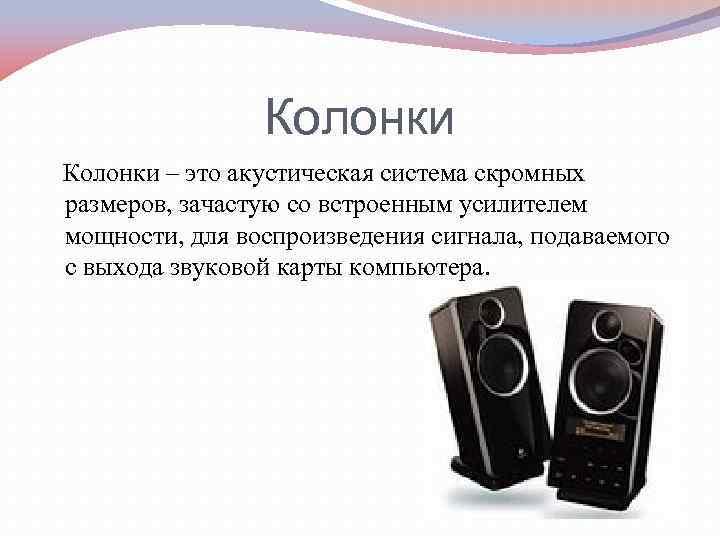 Колонки – это акустическая система скромных размеров, зачастую со встроенным усилителем мощности, для воспроизведения