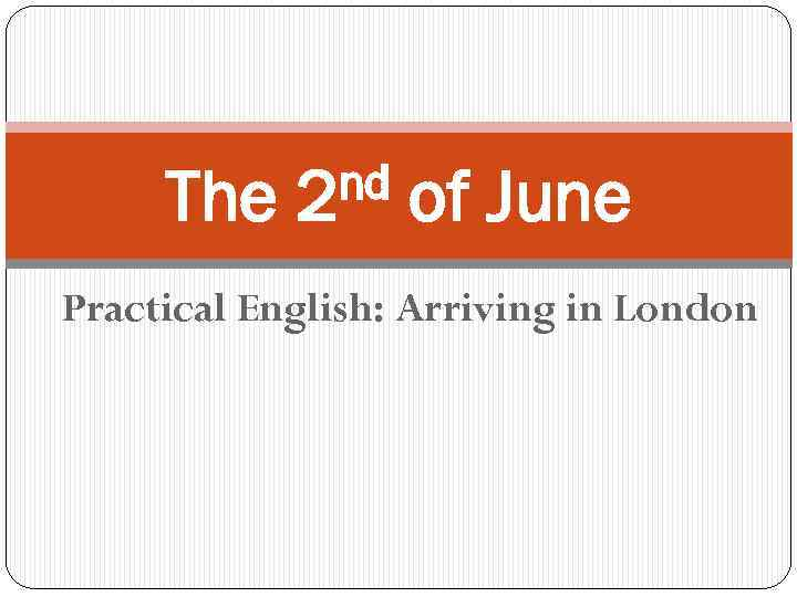 The nd 2 of June Practical English: Arriving in London