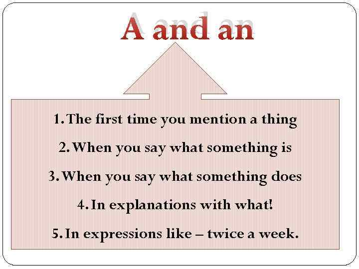A and an 1. The first time you mention a thing 2. When you