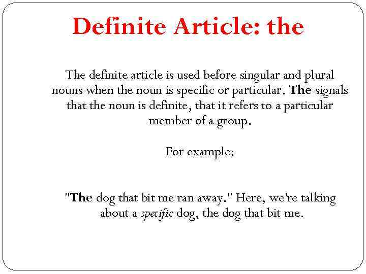 Definite Article: the The definite article is used before singular and plural nouns when
