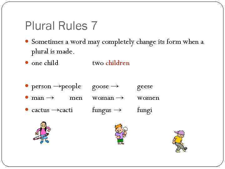 Plural Rules 7 Sometimes a word may completely change its form when a plural