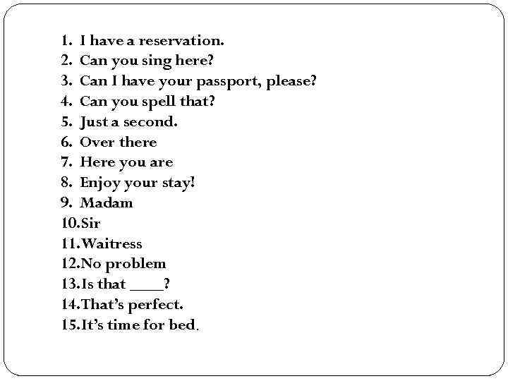 1. I have a reservation. 2. Can you sing here? 3. Can I have