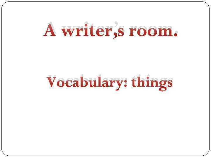 A writer's room. Vocabulary: things