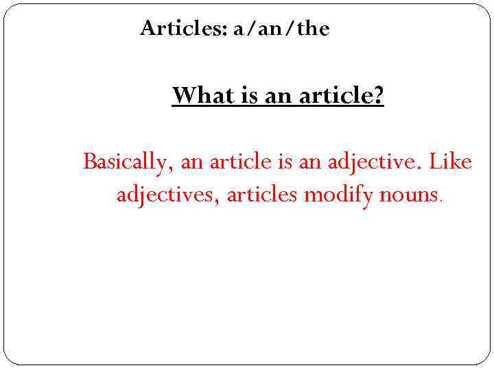 Articles: a/an/the What is an article? Basically, an article is an adjective. Like adjectives,