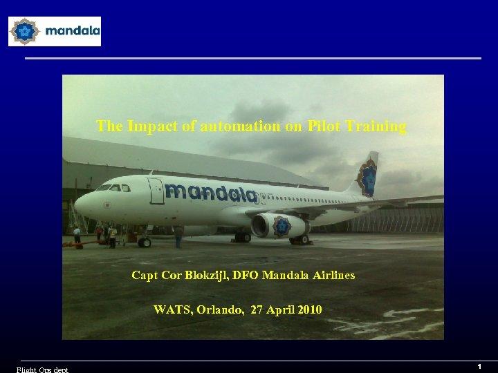 The Impact of automation on Pilot Training Capt Cor Blokzijl, DFO Mandala Airlines WATS,
