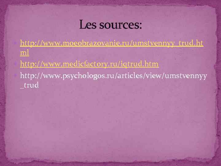 Les sources: http: //www. moeobrazovanie. ru/umstvennyy_trud. ht ml http: //www. medicfactory. ru/iqtrud. htm http: