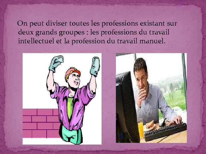 On peut diviser toutes les professions existant sur deux grands groupes : les professions
