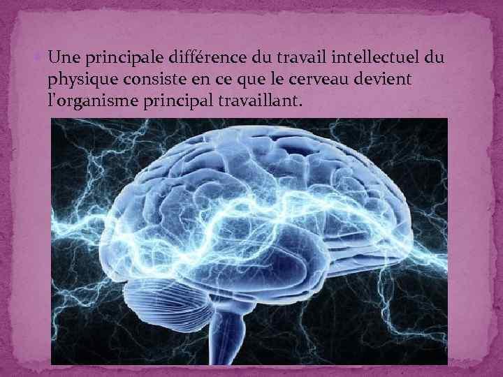 Une principale différence du travail intellectuel du physique consiste en ce que le