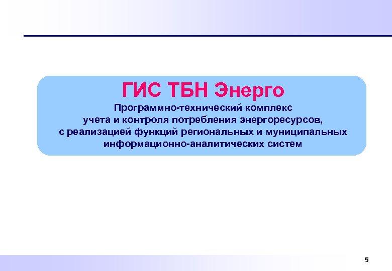 ГИС ТБН Энерго Программно-технический комплекс учета и контроля потребления энергоресурсов, с реализацией функций региональных