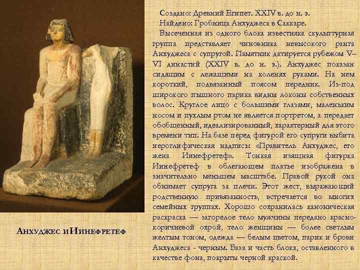АНХУДЖЕС И ИИНЕФРЕТЕФ Создано: Древний Египет. XXIV в. до н. э. Найдено: Гробница Анхуджеса