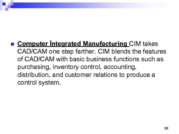 n Computer İntegrated Manufacturing CIM takes CAD/CAM one step farther. CIM blends the features