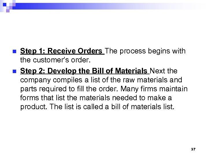 n n Step 1: Receive Orders The process begins with the customer's order. Step