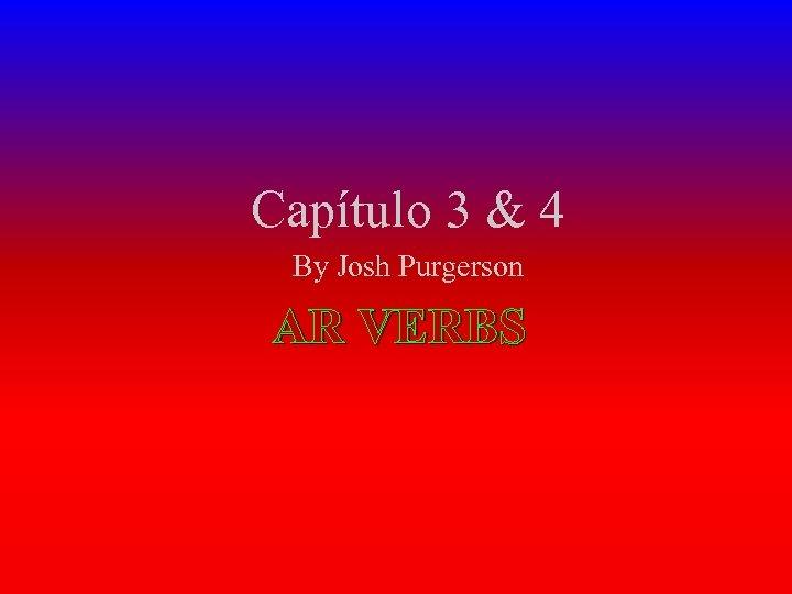 Capítulo 3 & 4 By Josh Purgerson AR VERBS