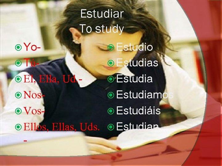 Estudiar To study Yo- Estudio Tú- Estudias El, Estudia Ella, Ud. Nos Vos Ellos,