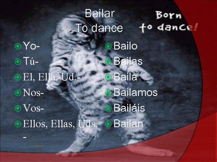 Bailar To dance Yo- Bailo Tú- Bailas El, Baila Ella, Ud. Nos Vos Ellos,