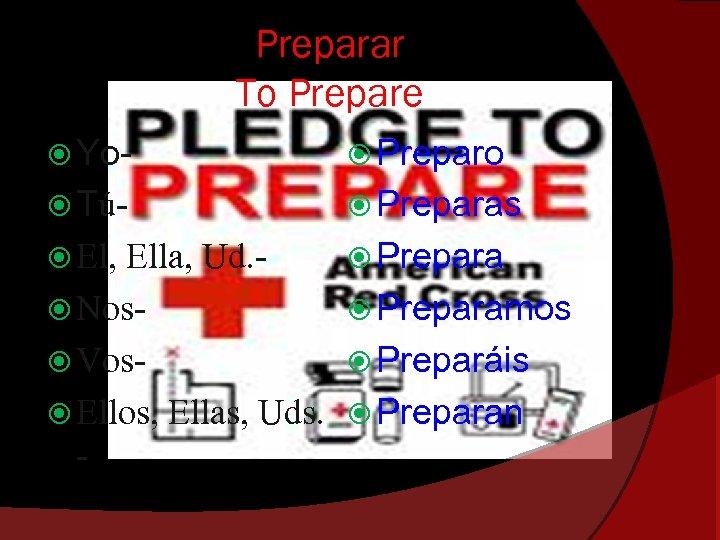 Preparar To Prepare Yo- Preparo Tú- Preparas El, Prepara Ella, Ud. Nos Vos Ellos,