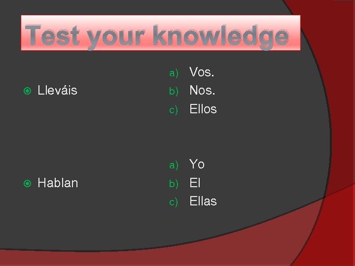 Test your knowledge Vos. b) Nos. c) Ellos a) Lleváis Yo b) El c)