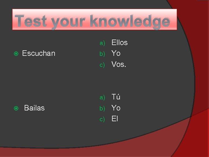 Test your knowledge Ellos b) Yo c) Vos. a) Escuchan Tú b) Yo c)
