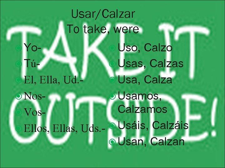 Usar/Calzar To take, were Yo- Uso, Calzo Tú Usas, Calzas El, Ella, Ud. Usa,