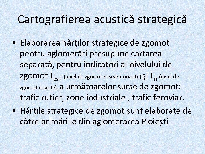Cartografierea acustică strategică • Elaborarea hărţilor strategice de zgomot pentru aglomerări presupune cartarea separată,