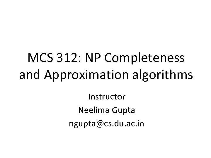 MCS 312: NP Completeness and Approximation algorithms Instructor Neelima Gupta ngupta@cs. du. ac. in