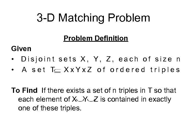 3 -D Matching Problem Definition Given • Disjoint sets X, Y, Z, each of