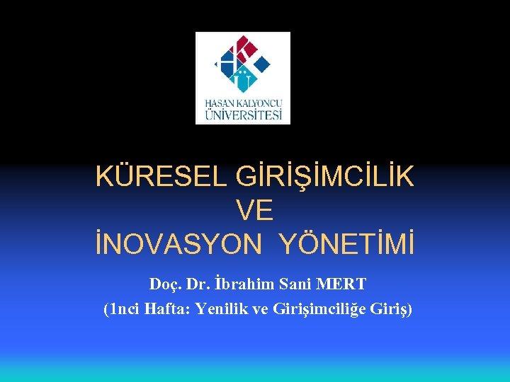KÜRESEL GİRİŞİMCİLİK VE İNOVASYON YÖNETİMİ Doç. Dr. İbrahim Sani MERT (1 nci Hafta: Yenilik