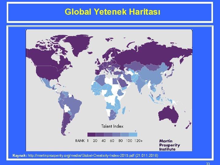 Global Yetenek Haritası Kaynak: http: //martinprosperity. org/media/Global-Creativity-Index-2015. pdf (21. 011. 2016) 33