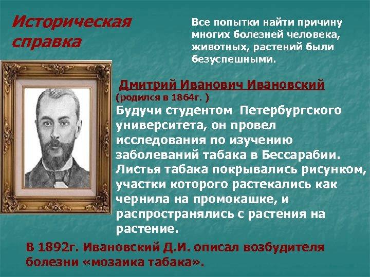 Историческая справка Все попытки найти причину многих болезней человека, животных, растений были безуспешными. Дмитрий